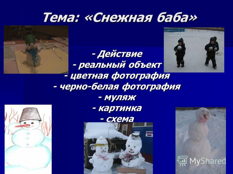 Тема: «Снежная баба» Тема: «Снежная баба» - Действие - реальный объект - цветная фотография - черно-белая фотография - муляж - картинка - схема