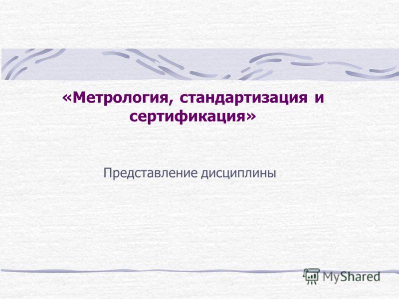 «Метрология, стандартизация и сертификация» Представление дисциплины