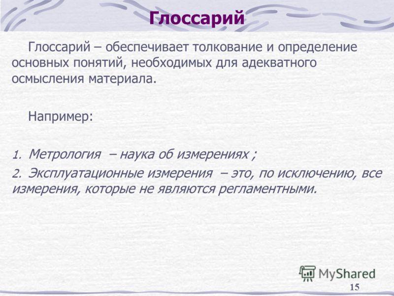 15 Глоссарий Глоссарий – обеспечивает толкование и определение основных понятий, необходимых для адекватного осмысления материала. Например: 1. Метрол