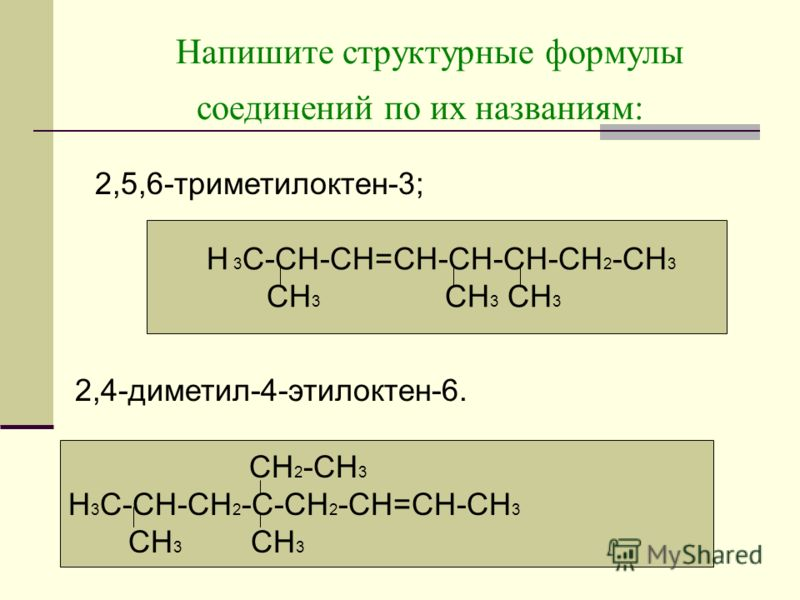 Напишите структурные формулы соединений по их названиям: Н 3 С-СН-СН=СН-СН-СН-СН 2 -СН 3 СН 3 СН 3 СН 3 2,5,6-триметилоктен-3; 2,4-диметил-4-этилоктен-6. СН 2 -СН 3 Н 3 С-СН-СН 2 -С-СН 2 -СН=СН-СН 3 СН 3 СН 3