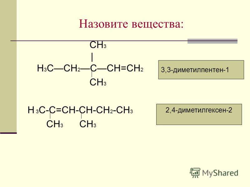 2,4-диметилгексен-2 Назовите вещества: СH 3 | H 3 CCH 2 CCH=CH 2 СН 3 Н 3 С-С=СН-СН-СН 2 -СН 3 СН 3 СН 3 3,3-диметилпентен-1