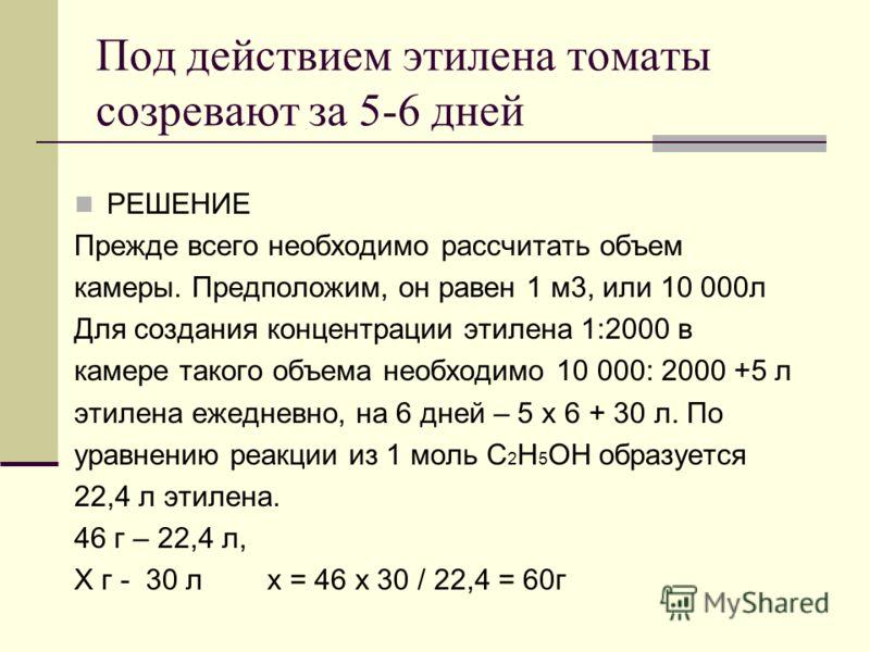 Под действием этилена томаты созревают за 5-6 дней РЕШЕНИЕ Прежде всего необходимо рассчитать объем камеры. Предположим, он равен 1 м3, или 10 000л Для создания концентрации этилена 1:2000 в камере такого объема необходимо 10 000: 2000 +5 л этилена е