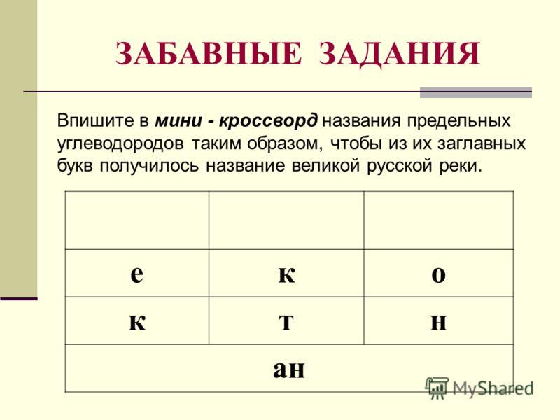 ЗАБАВНЫЕ ЗАДАНИЯ еко ктн ан Впишите в мини - кроссворд названия предельных углеводородов таким образом, чтобы из их заглавных букв получилось название великой русской реки.