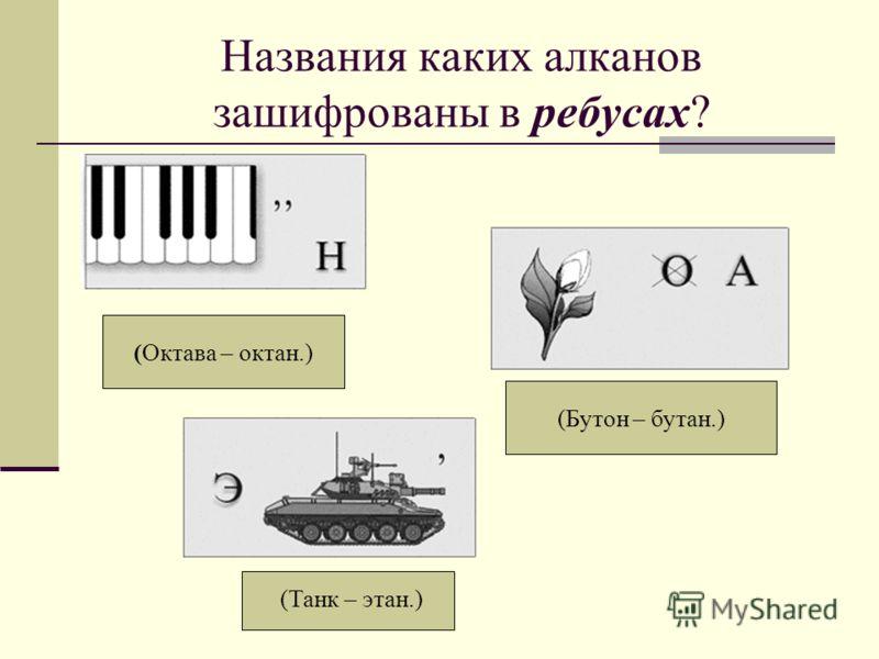 Названия каких алканов зашифрованы в ребусах? (Октава – октан.) (Бутон – бутан.) (Танк – этан.)