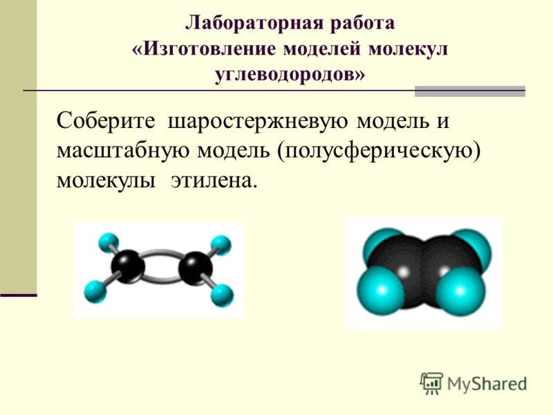 Лабораторная работа «Изготовление моделей молекул углеводородов» Соберите шаростержневую модель и масштабную модель (полусферическую) молекулы этилена.