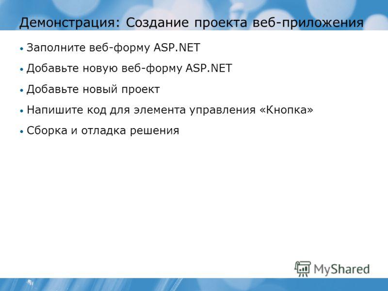 Демонстрация: Создание проекта веб-приложения Заполните веб-форму ASP.NET Добавьте новую веб-форму ASP.NET Добавьте новый проект Напишите код для элемента управления «Кнопка» Сборка и отладка решения