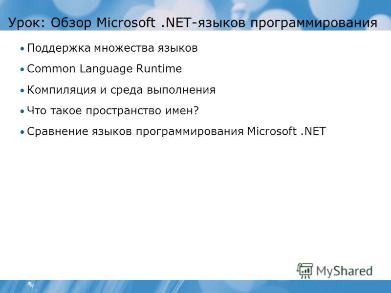 Урок: Обзор Microsoft.NET-языков программирования Поддержка множества языков Common Language Runtime Компиляция и среда выполнения Что такое пространство имен? Сравнение языков программирования Microsoft.NET