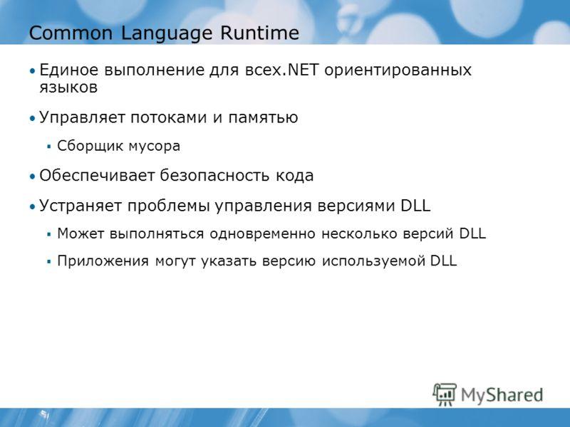 Common Language Runtime Единое выполнение для всех.NET ориентированных языков Управляет потоками и памятью Сборщик мусора Обеспечивает безопасность кода Устраняет проблемы управления версиями DLL Может выполняться одновременно несколько версий DLL Пр