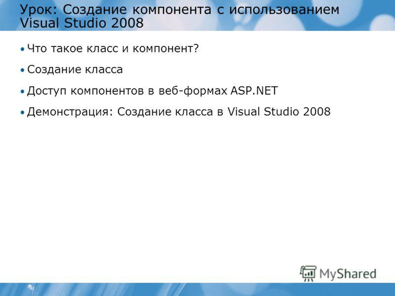 Урок: Создание компонента с использованием Visual Studio 2008 Что такое класс и компонент? Создание класса Доступ компонентов в веб-формах ASP.NET Демонстрация: Создание класса в Visual Studio 2008
