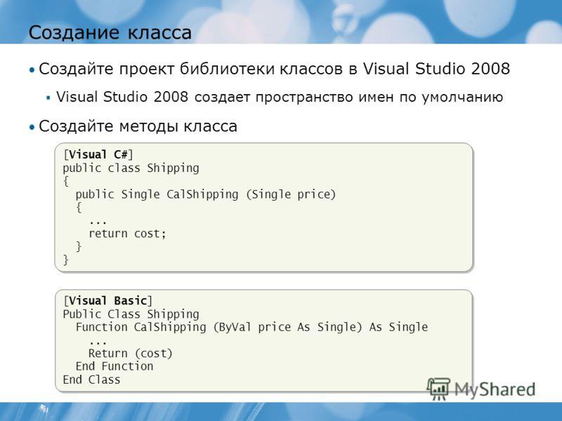 Создание класса Создайте проект библиотеки классов в Visual Studio 2008 Visual Studio 2008 создает пространство имен по умолчанию Создайте методы класса [Visual Basic] Public Class Shipping Function CalShipping (ByVal price As Single) As Single... Re