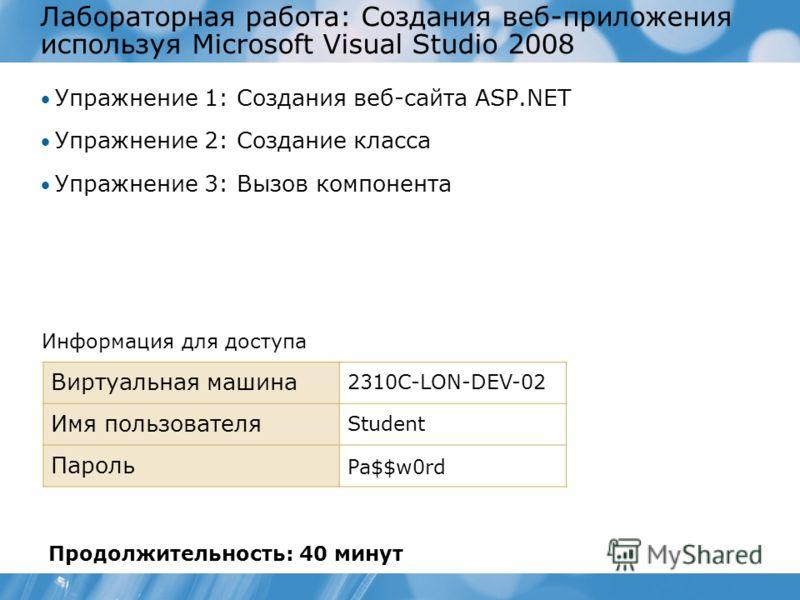 Лабораторная работа: Создания веб-приложения используя Microsoft Visual Studio 2008 Упражнение 1: Создания веб-сайта ASP.NET Упражнение 2: Создание класса Упражнение 3: Вызов компонента Информация для доступа Виртуальная машина 2310C-LON-DEV-02 Имя п