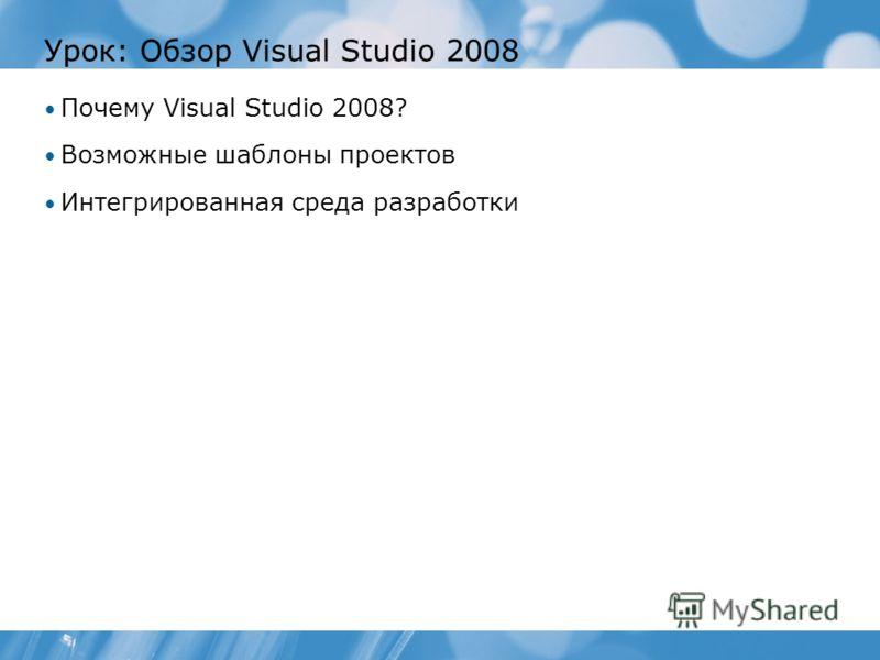 Урок: Обзор Visual Studio 2008 Почему Visual Studio 2008? Возможные шаблоны проектов Интегрированная среда разработки
