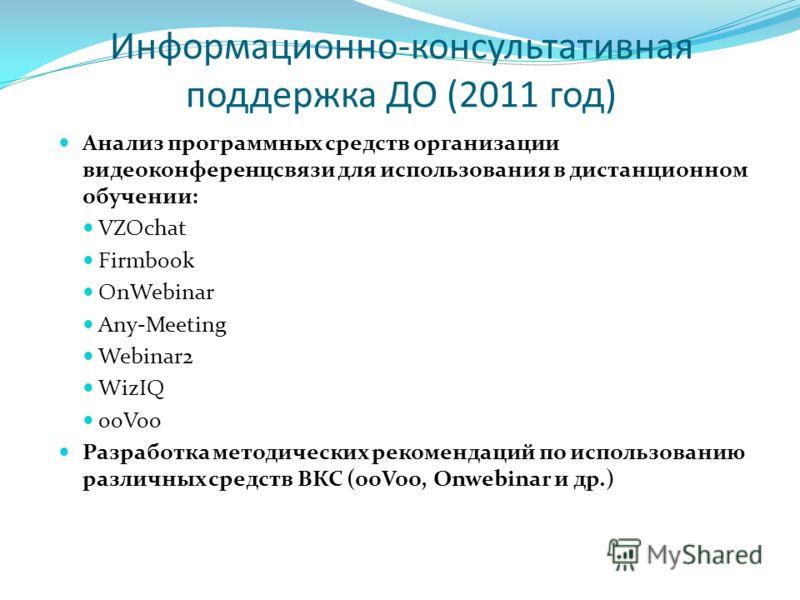 Информационно-консультативная поддержка ДО (2011 год) Анализ программных средств организации видеоконференцсвязи для использования в дистанционном обучении: VZOchat Firmbook OnWebinar Any-Meeting Webinar2 WizIQ ooVoo Разработка методических рекоменда