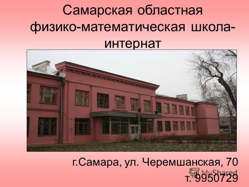 Самарская областная физико-математическая школа- интернат г.Самара, ул. Черемшанская, 70 т. 9950729