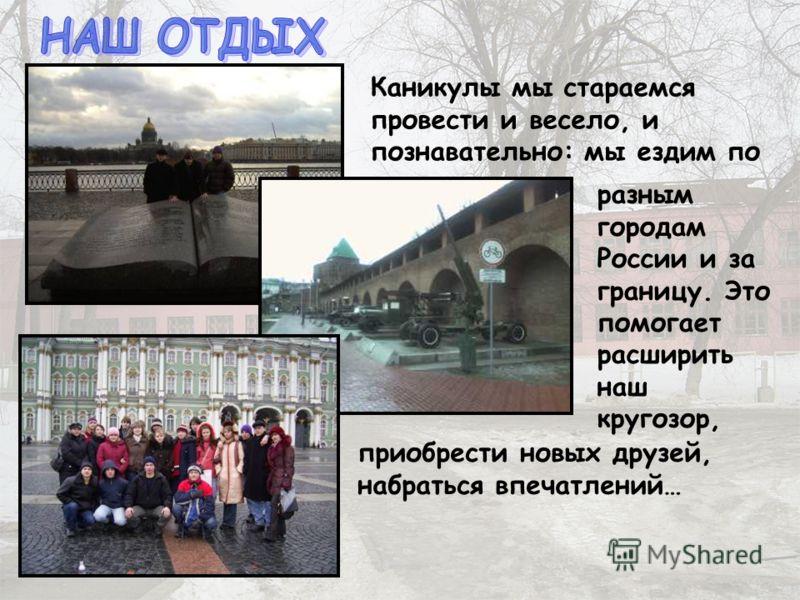 Каникулы мы стараемся провести и весело, и познавательно: мы ездим по разным городам России и за границу. Это помогает расширить наш кругозор, приобрести новых друзей, набраться впечатлений…