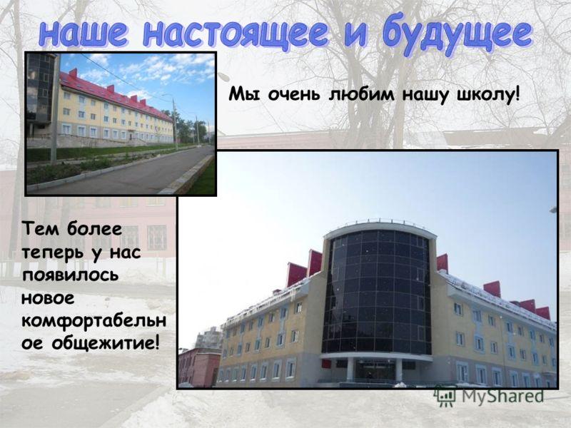 Тем более теперь у нас появилось новое комфортабельн ое общежитие! Мы очень любим нашу школу!