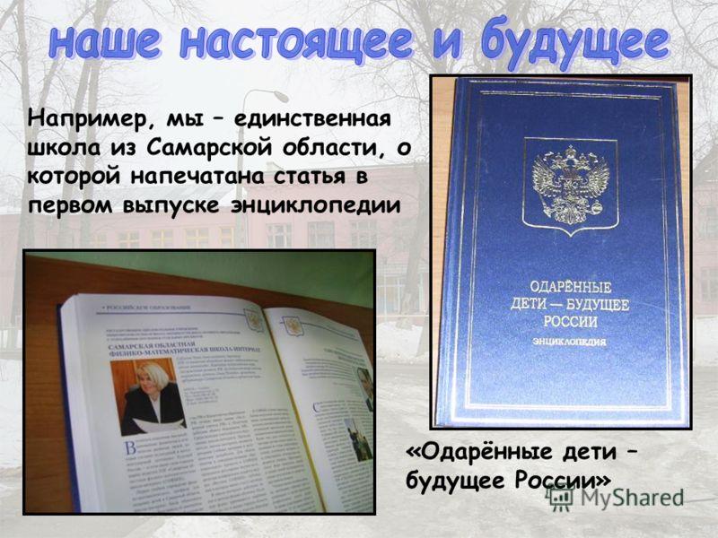 Например, мы – единственная школа из Самарской области, о которой напечатана статья в первом выпуске энциклопедии «Одарённые дети – будущее России»