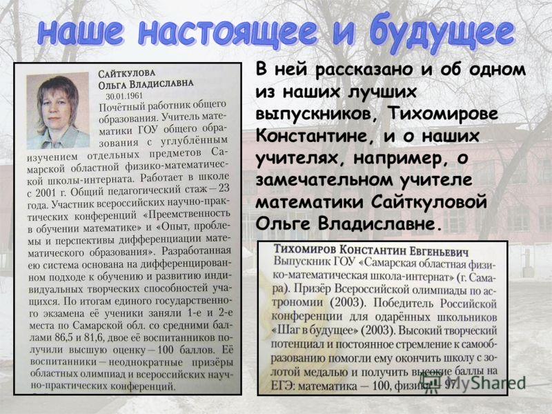В ней рассказано и об одном из наших лучших выпускников, Тихомирове Константине, и о наших учителях, например, о замечательном учителе математики Сайткуловой Ольге Владиславне.