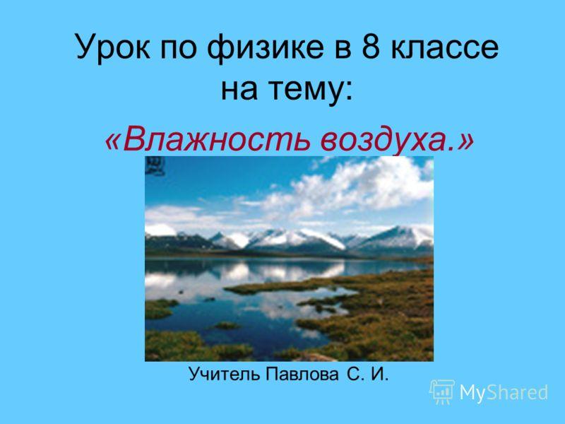 Урок по физике в 8 классе на тему: «Влажность воздуха.» Учитель Павлова С. И.