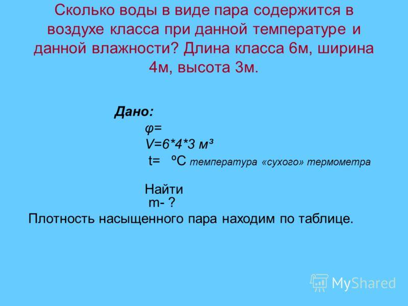 Сколько воды в виде пара содержится в воздухе класса при данной температуре и данной влажности? Длина класса 6м, ширина 4м, высота 3м. Дано: φ= V=6*4*3 м³ t= ºС температура «сухого» термометра Найти m- ? Плотность насыщенного пара находим по таблице.