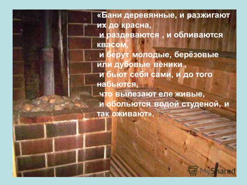«Бани деревянные, и разжигают их до красна, и раздеваются, и обливаются квасом, и берут молодые, берёзовые или дубовые веники, и бьют себя сами, и до того набьются, что вылезают еле живые, и обольются водой студеной, и так оживают».