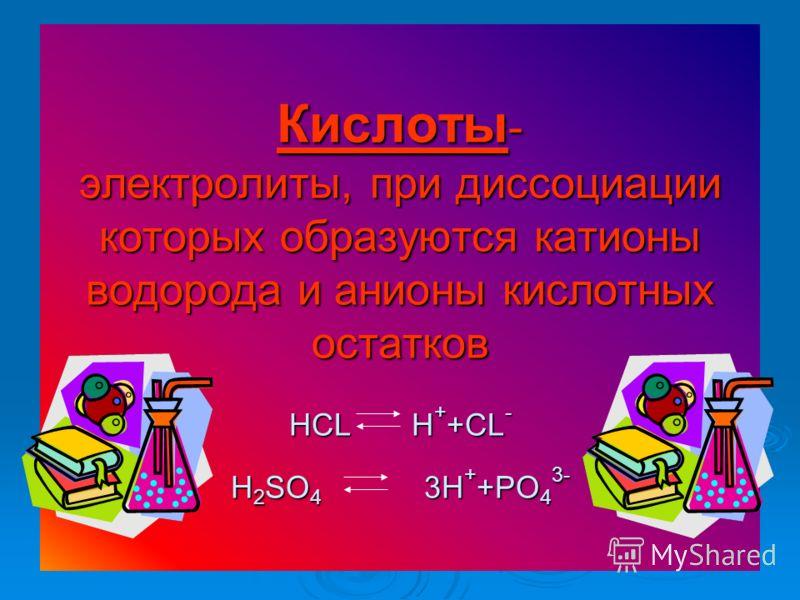 Кислоты - электролиты, при диссоциации которых образуются катионы водорода и анионы кислотных остатков HCL H + +CL - H 2 SO 4 3H + +PO 4 3-