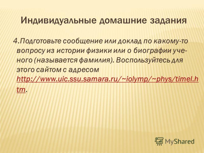 Индивидуальные домашние задания 4.Подготовьте сообщение или доклад по какому-то вопросу из истории физики или о биографии уче ного (называется фамилия). Воспользуйтесь для этого сайтом с адресом http://www.uic.ssu.samara.ru/~iolymp/~phys/timel.h tm.
