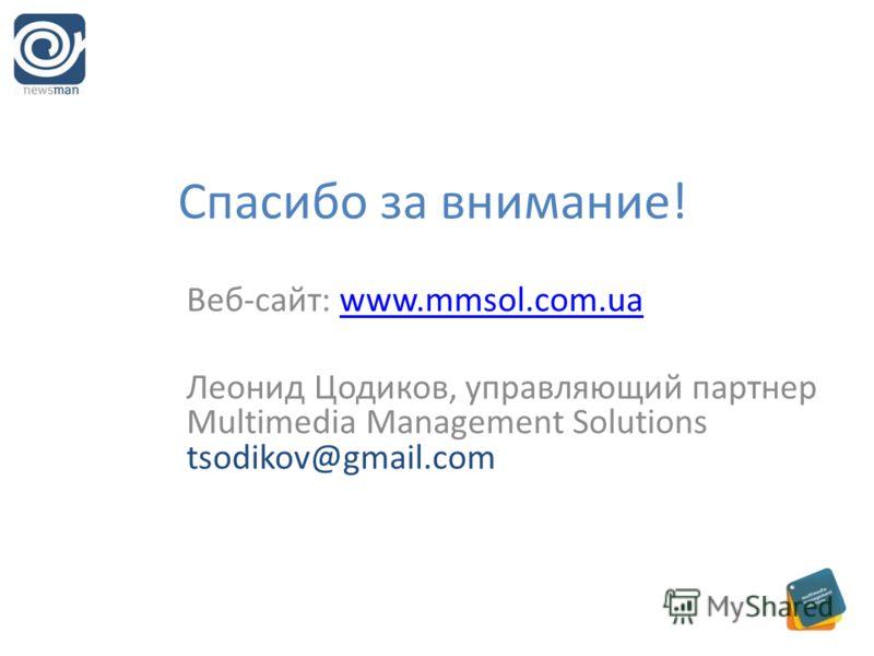 Спасибо за внимание! Веб-сайт: www.mmsol.com.uawww.mmsol.com.ua Леонид Цодиков, управляющий партнер Multimedia Management Solutions tsodikov@gmail.com