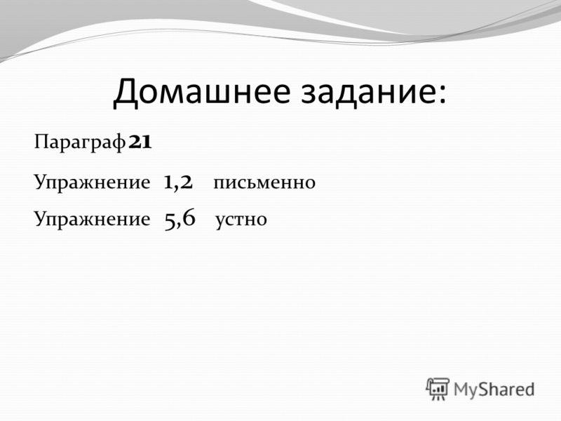 Домашнее задание: Параграф 21 Упражнение 1,2 письменно Упражнение 5,6 устно