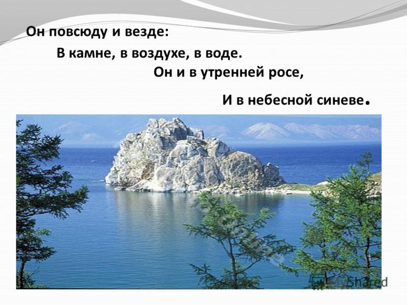 Он повсюду и везде: В камне, в воздухе, в воде. Он и в утренней росе, И в небесной синеве.