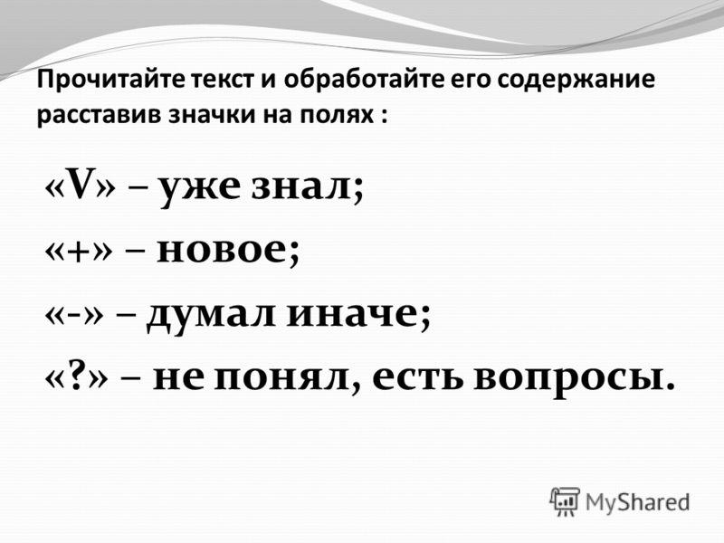 Прочитайте текст и обработайте его содержание расставив значки на полях : «V» – уже знал; «+» – новое; «-» – думал иначе; «?» – не понял, есть вопросы.