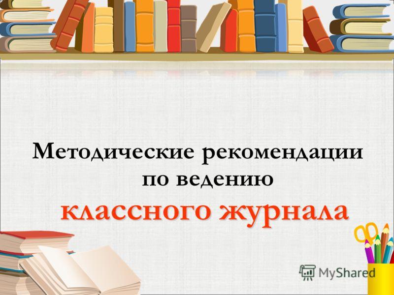 классного журнала Методические рекомендации по ведению классного журнала