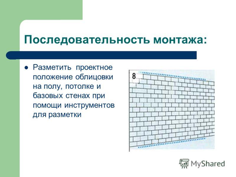 Последовательность монтажа: Разметить проектное положение облицовки на полу, потолке и базовых стенах при помощи инструментов для разметки