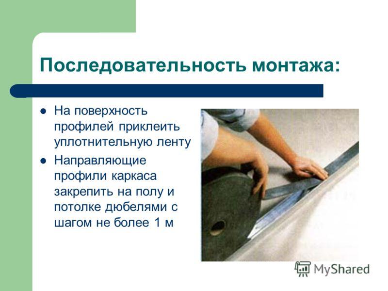 Последовательность монтажа: На поверхность профилей приклеить уплотнительную ленту Направляющие профили каркаса закрепить на полу и потолке дюбелями с шагом не более 1 м