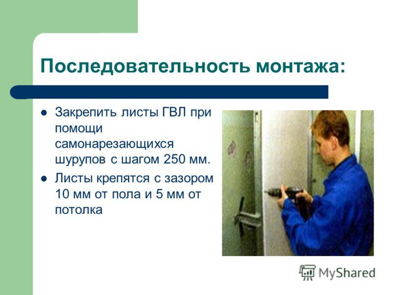 Последовательность монтажа: Закрепить листы ГВЛ при помощи самонарезающихся шурупов с шагом 250 мм. Листы крепятся с зазором 10 мм от пола и 5 мм от потолка