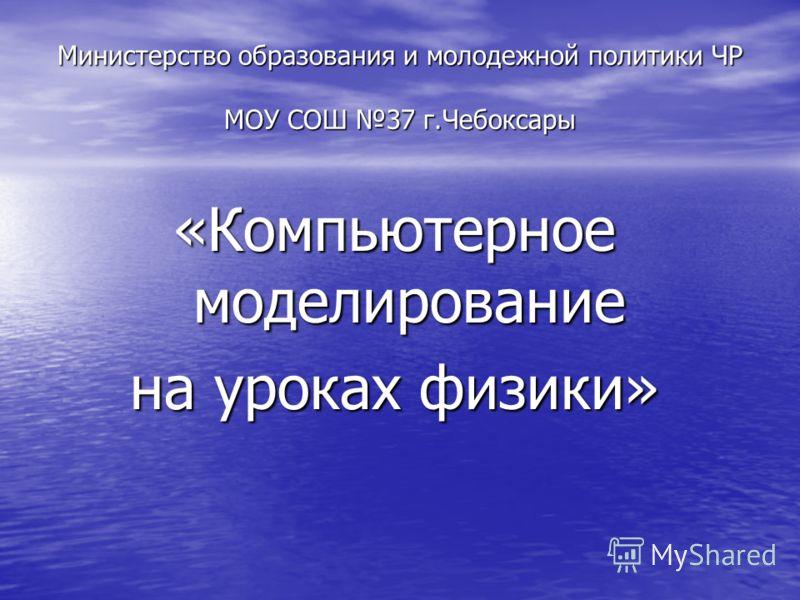 Министерство образования и молодежной политики ЧР МОУ СОШ 37 г.Чебоксары «Компьютерное моделирование на уроках физики»