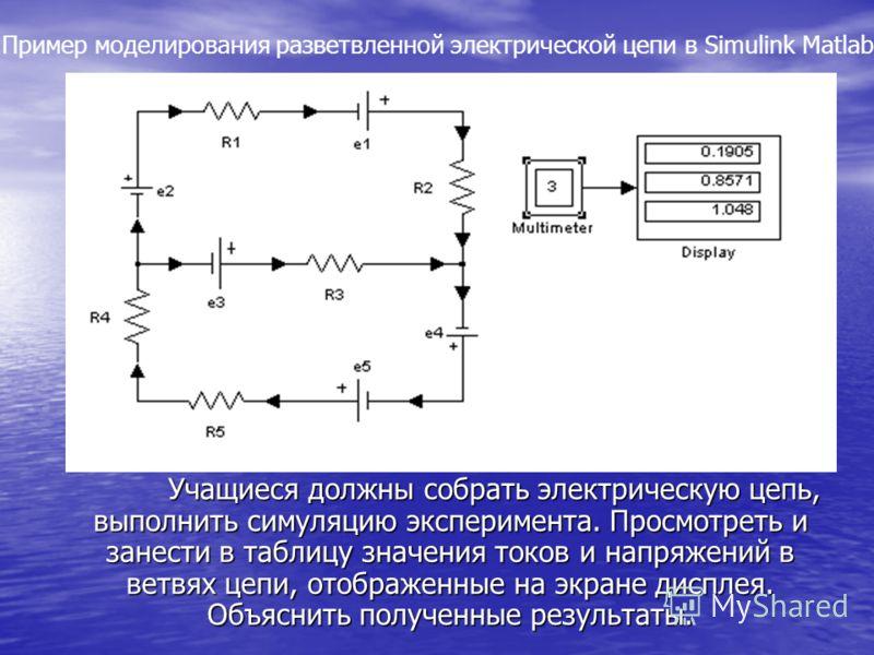 Учащиеся должны собрать электрическую цепь, выполнить симуляцию эксперимента. Просмотреть и занести в таблицу значения токов и напряжений в ветвях цепи, отображенные на экране дисплея. Объяснить полученные результаты. Пример моделирования разветвленн