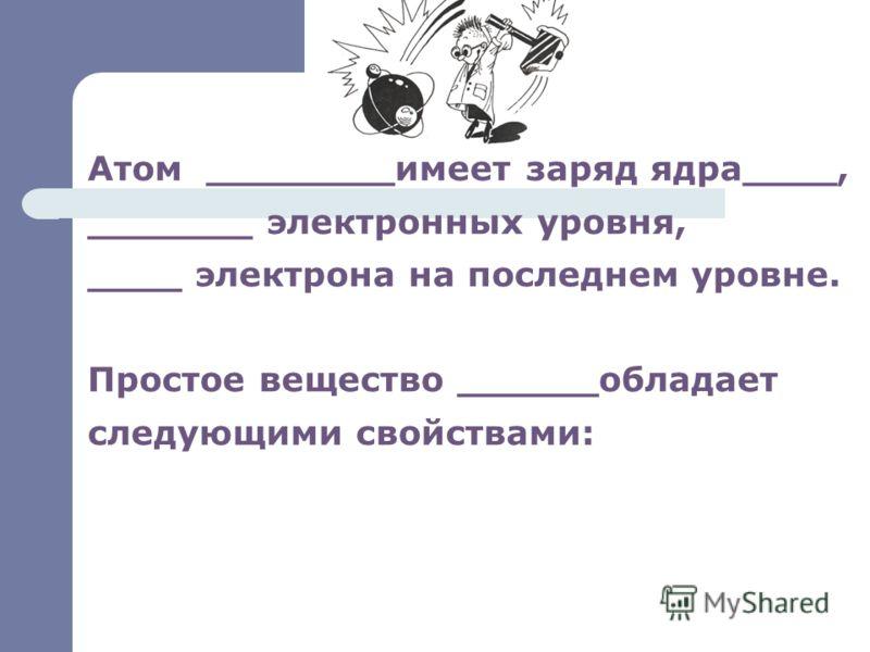 Атом ________имеет заряд ядра____, _______ электронных уровня, ____ электрона на последнем уровне. Простое вещество ______обладает следующими свойствами: