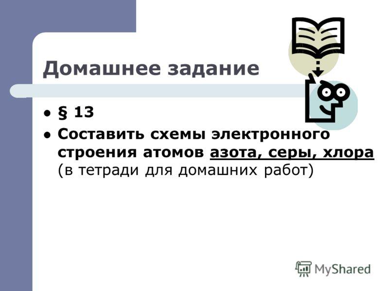Домашнее задание § 13 Составить схемы электронного строения атомов азота, серы, хлора (в тетради для домашних работ)