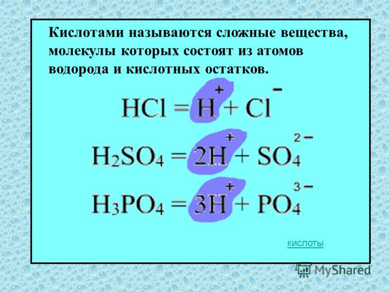 Кислотами называются сложные вещества, молекулы которых состоят из атомов водорода и кислотных остатков. кислоты