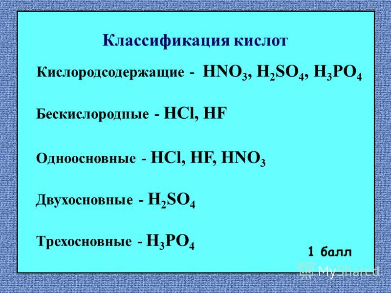 Кислородсодержащие - HNO 3, H 2 SO 4, H 3 PO 4 Бескислородные - HCl, HF Одноосновные - HCl, HF, HNO 3 Двухосновные - H 2 SO 4 Трехосновные - H 3 PO 4 1 балл