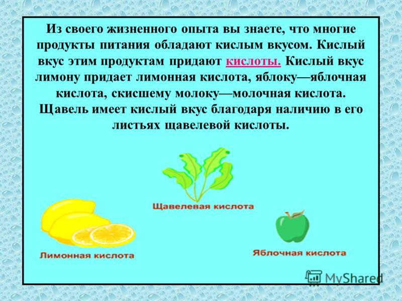Из своего жизненного опыта вы знаете, что многие продукты питания обладают кислым вкусом. Кислый вкус этим продуктам придают кислоты. Кислый вкус лимону придает лимонная кислота, яблокуяблочная кислота, скисшему молокумолочная кислота. Щавель имеет к