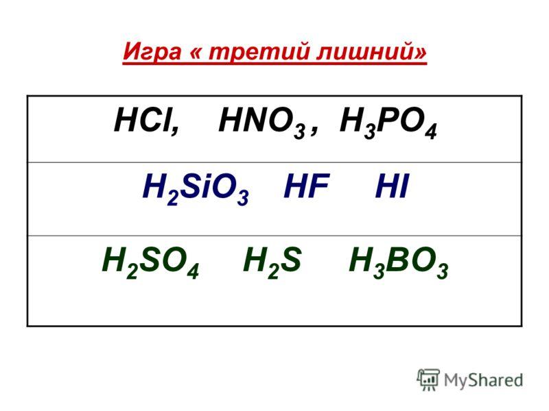 Игра « третий лишний» HCl, HNO 3, H 3 PO 4 H 2 SiO 3 HF HI H 2 SO 4 H 2 S H 3 BO 3