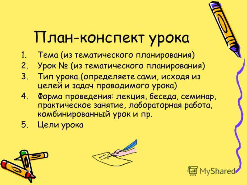 План-конспект урока 1.Тема (из тематического планирования) 2.Урок (из тематического планирования) 3.Тип урока (определяете сами, исходя из целей и задач проводимого урока) 4.Форма проведения: лекция, беседа, семинар, практическое занятие, лабораторна