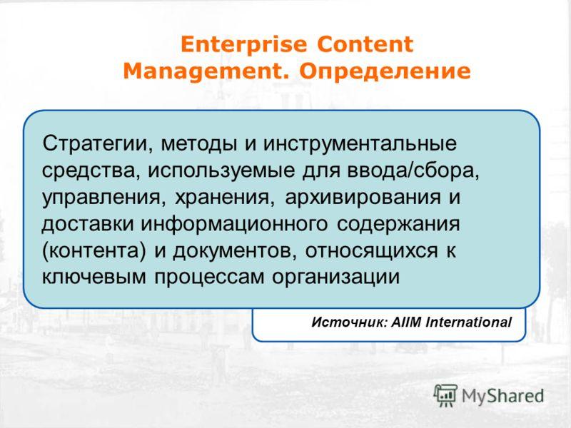 Enterprise Content Management. Определение Стратегии, методы и инструментальные средства, используемые для ввода/сбора, управления, хранения, архивирования и доставки информационного содержания (контента) и документов, относящихся к ключевым процесса