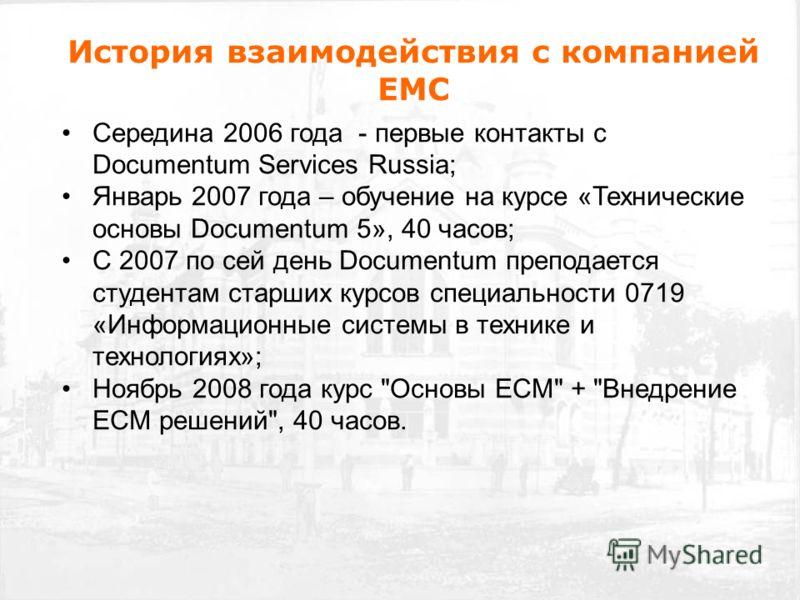 История взаимодействия с компанией EMC Середина 2006 года - первые контакты с Documentum Services Russia; Январь 2007 года – обучение на курсе «Технические основы Documentum 5», 40 часов; С 2007 по сей день Documentum преподается студентам старших ку