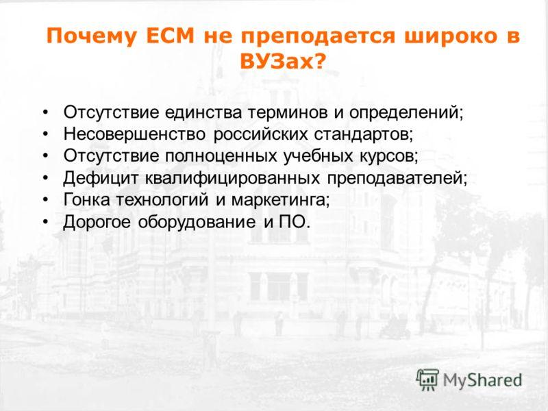 Почему ECM не преподается широко в ВУЗах? Отсутствие единства терминов и определений; Несовершенство российских стандартов; Отсутствие полноценных учебных курсов; Дефицит квалифицированных преподавателей; Гонка технологий и маркетинга; Дорогое оборуд