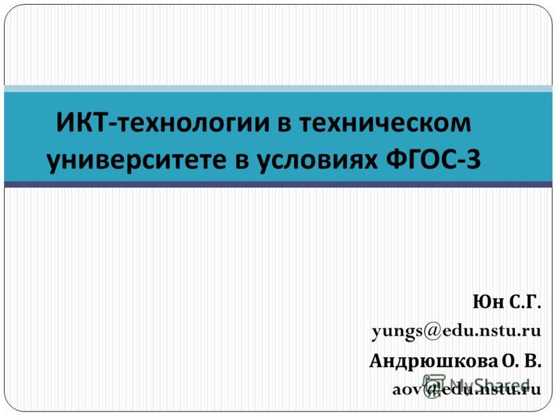 Юн С. Г. yungs@edu.nstu.ru Андрюшкова О. В. aov@edu.nstu.ru ИКТ - технологии в техническом университете в условиях ФГОС -3