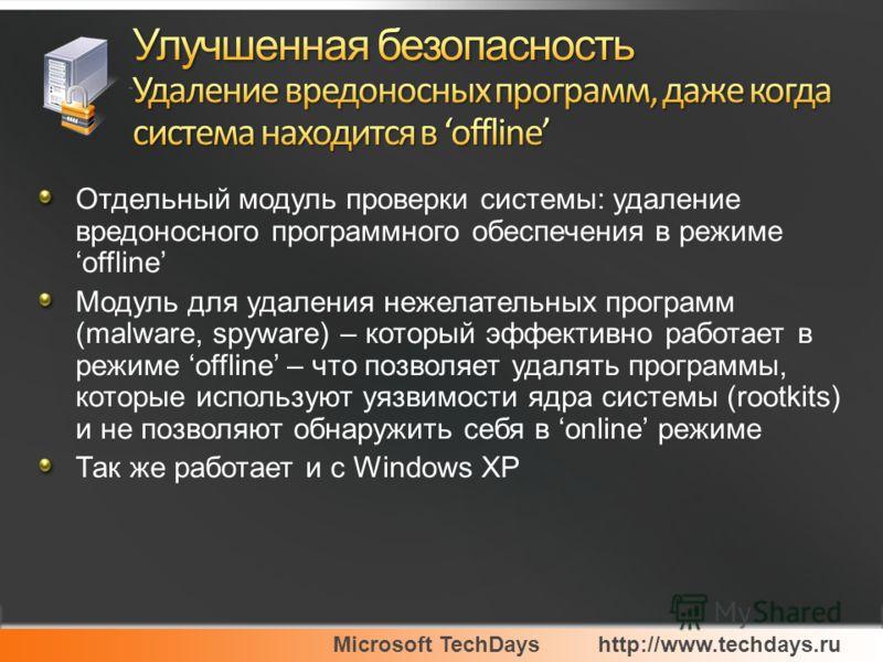 Microsoft TechDayshttp://www.techdays.ru Отдельный модуль проверки системы: удаление вредоносного программного обеспечения в режиме offline Модуль для удаления нежелательных программ (malware, spyware) – который эффективно работает в режиме offline –