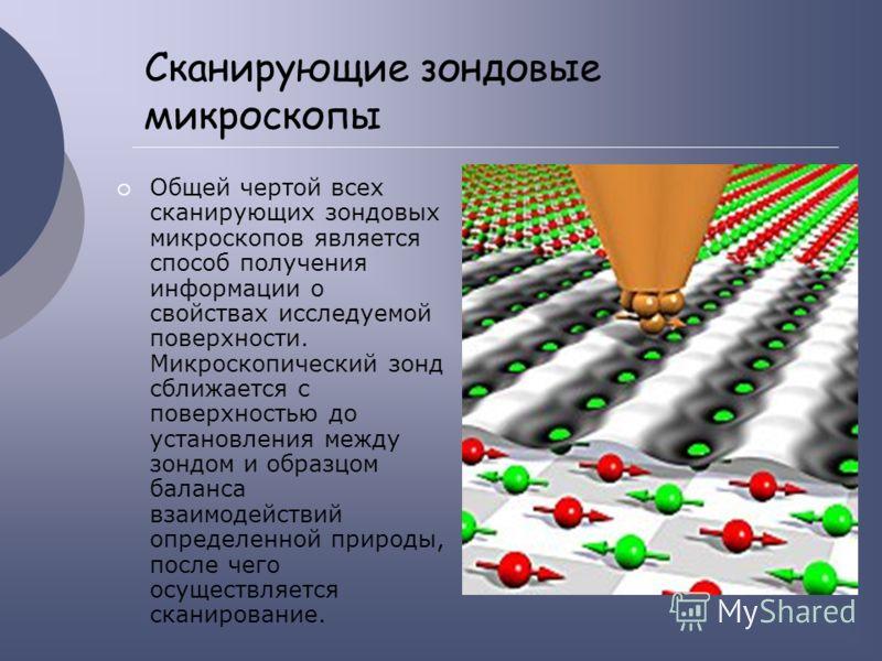 Сканирующие зондовые микроскопы Общей чертой всех сканирующих зондовых микроскопов является способ получения информации о свойствах исследуемой поверхности. Микроскопический зонд сближается с поверхностью до установления между зондом и образцом балан